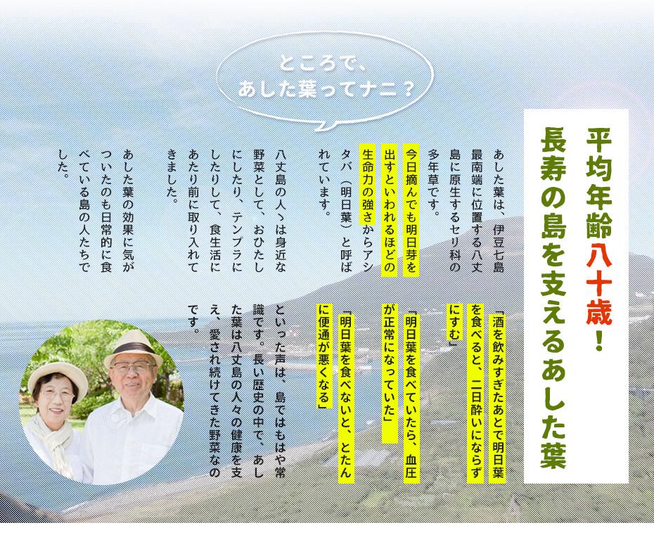 あした葉は伊豆七島最南端に位置する八丈島に厳正するセリ科の多年草です。今日摘んでも明日芽を出すといわれるほどの生命力の強さからあした葉と呼ばれています。